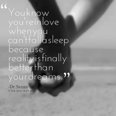 Dr seuss quote: you know youre in love when you cant fall asleep because reality is finally better than your