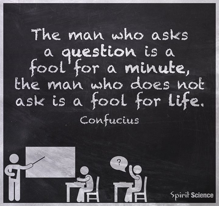 He who asks a question is a fool for five minutes; he who does not ask a question remains a fool forever.
