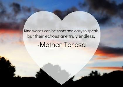 Kind words can be short and easy to speak, but their echoes are truly endless….