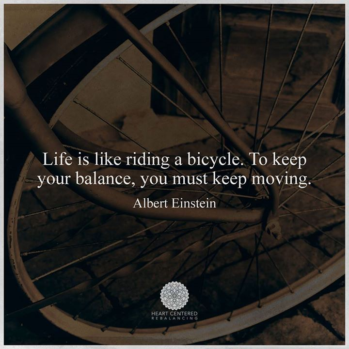 Life is like riding a bicycle. To keep your balance you must keep moving. – Albert Einstein