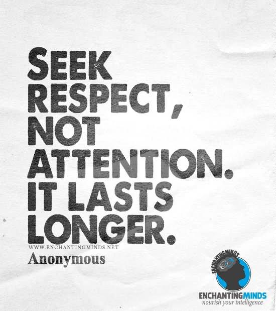 Seek respect, not attention  It lasts longer