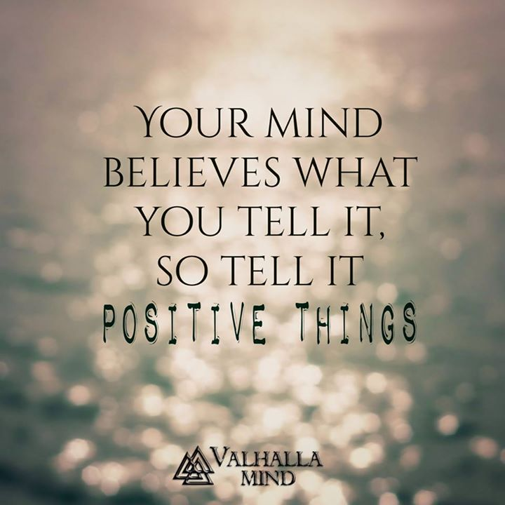 Your Mind Believes What You Tell It, So Tell It Positive Things