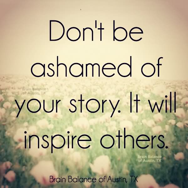 Quotes About Inspiring Others: Don't Be Ashamed Of Your Story It Will Inspire Others