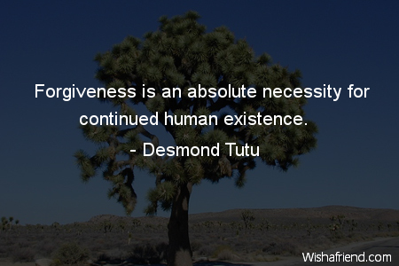 Forgiveness is an absolute necessity for continued human existence.