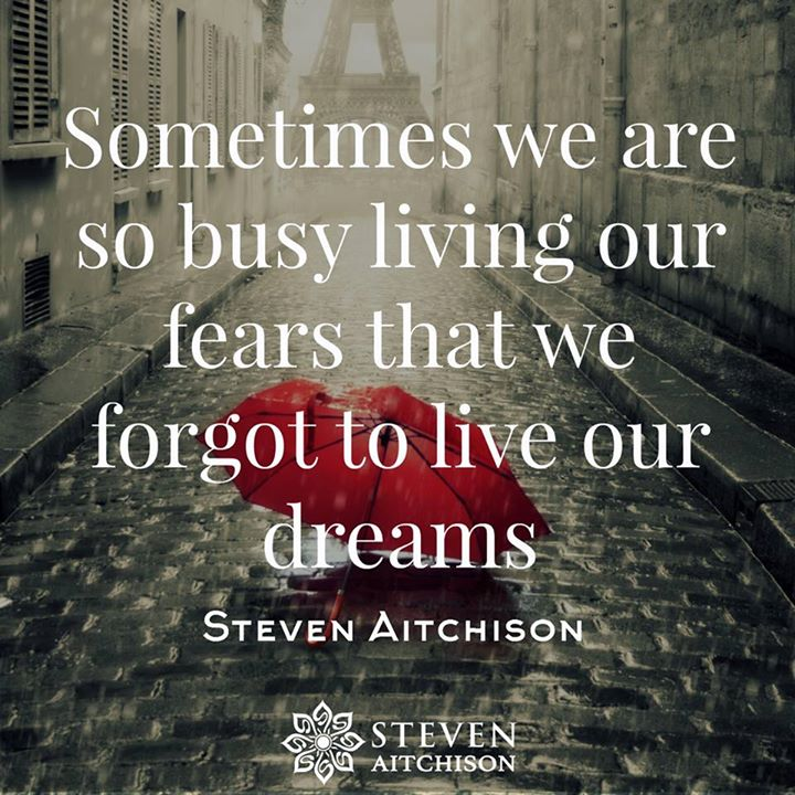 Sometimes we are so busy living our fears that we forgot to live our dreams.
