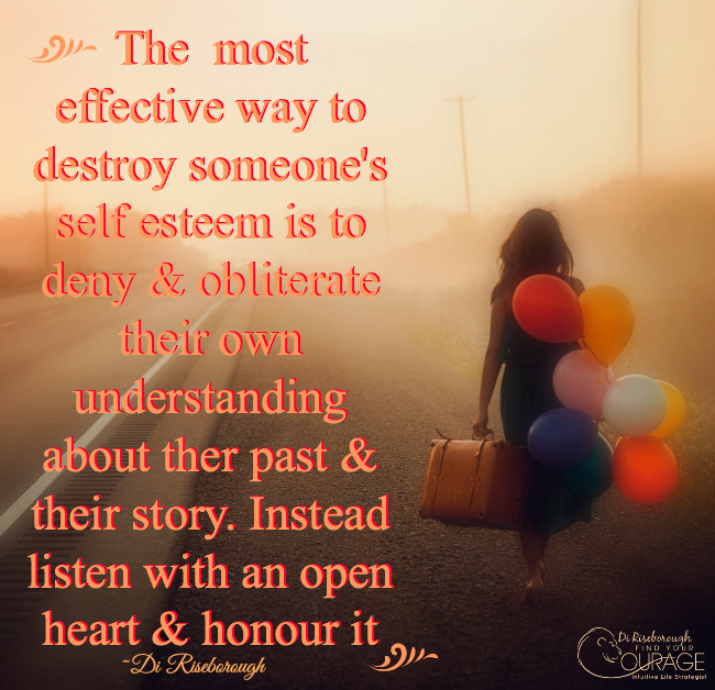 The most effective way to destroy someone's self esteem is to deny & obliterate their own understanding about their past & their story. Instead listen with an open heart & honour it