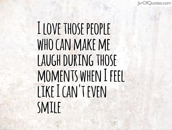 Good Ordinaire I Love Those People Who Can Make Me Laugh During Those Moments  When I Feel