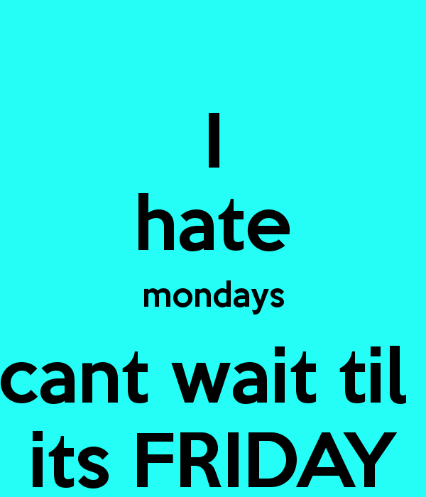 I Hate Mondays Cant Wait Til Its Friday