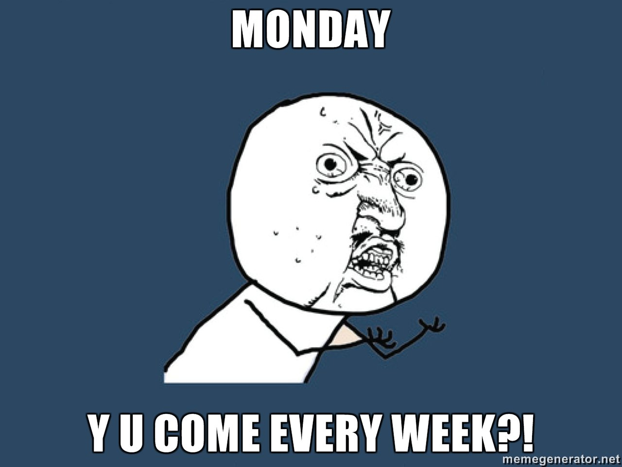 Monday Y U Come Every Week Meme Face Picture