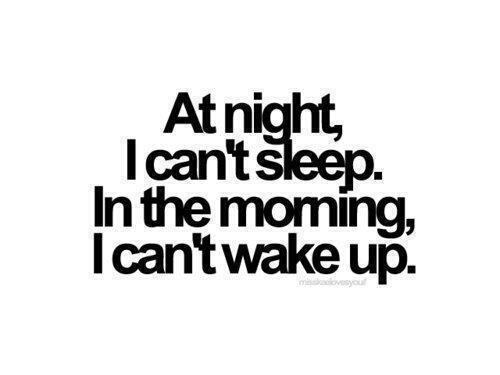 At Night I Cant Sleep In The Morning I Cant Wake Up Funny Life Quote