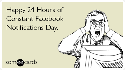 Happy 24 Hours Of Constant Facebook Notifications Day Funny Birthday Ecard