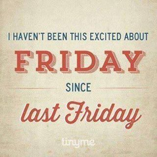 I Haven't Been This Excited About Friday Since Last Friday
