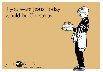 If You Jesus Today Would Be Christmas Funny Birthday Ecard