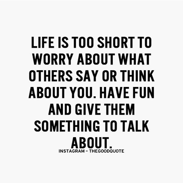 Life is too short to worry about what others say or think ...