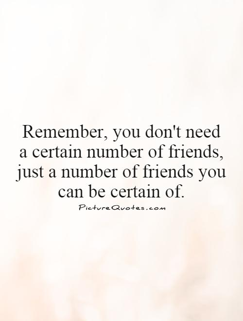 Remember You Dont Need A Certain Number Of Friends Just A Number