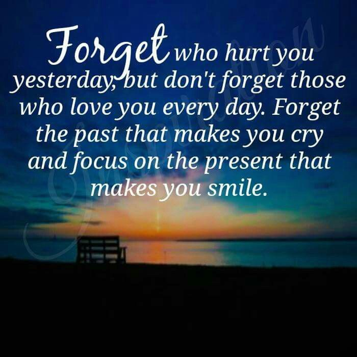 Amazing Forget Who Hurt You Yesterday, But Donu0027t Forget Those Who Love You  Everyday. Forget The Past That Makes You Cry And Focus On The Present That  Makes You ...