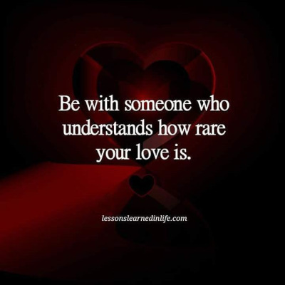 Be with someone who understands how rare your love is.