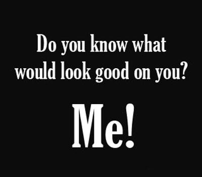 Funny Quotes Love Extraordinary Do You Know What Would Look Good On You Funny Love