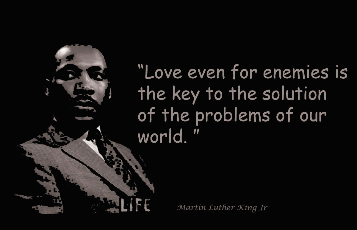 Love even for enemies is the key to the solution of the problems of our world.