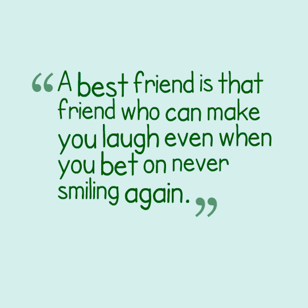 a best friend is that friend who can make you laugh even when you