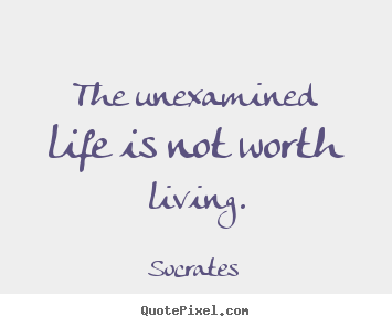 an analysis of the unexamined life is not worth living in the apology Socrates said that the examined life was not worth living but what did he really  mean by that.