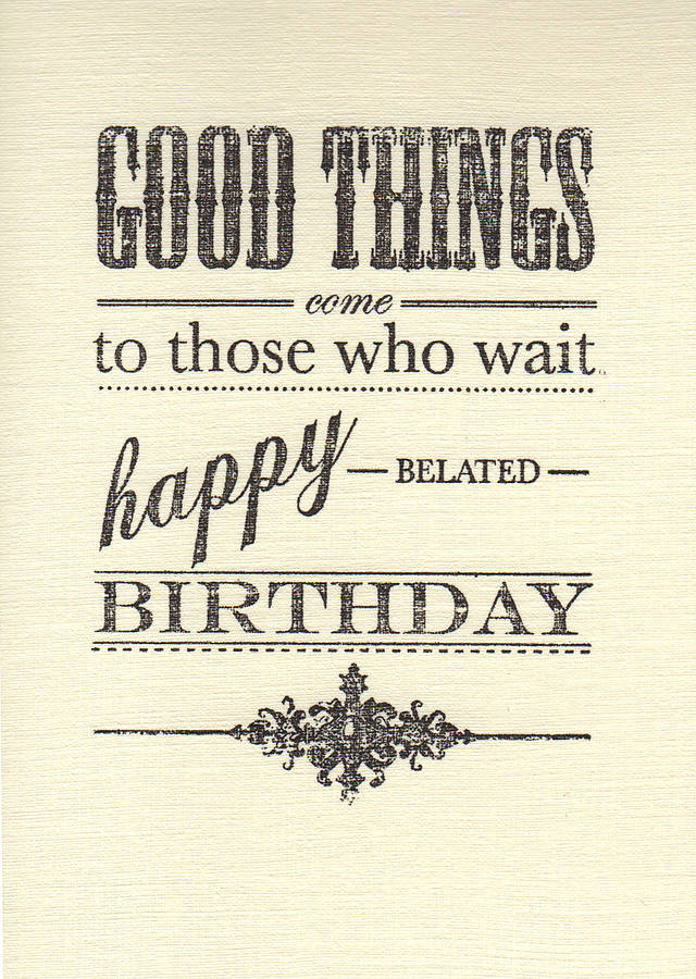 Good Things Come To Those Who Wait Happy Belated Birthday – Belated Birthday Card