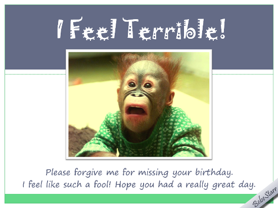 I Feel Terrible Please Forgive Me For Missing Your Birthday