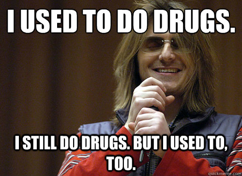 I Used To Do Drugs I Still Do Drugs But I Used To Too Funny Picture