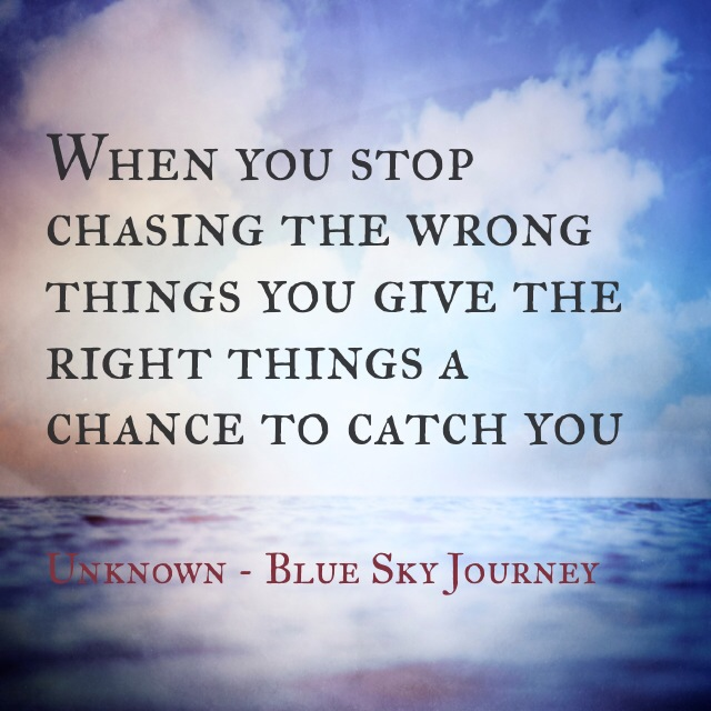 When you stop chasing the wrong things… you give the right ...