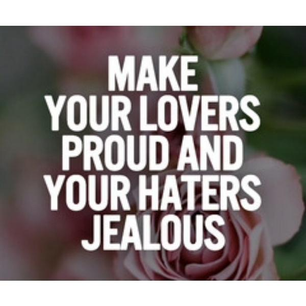 Make Your Lovers Proud And Your Haters Jealous