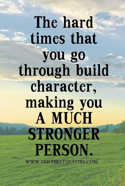 The hard times that you go through build character, making ...