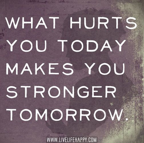 what hurts you today makes you stronger tomorrow