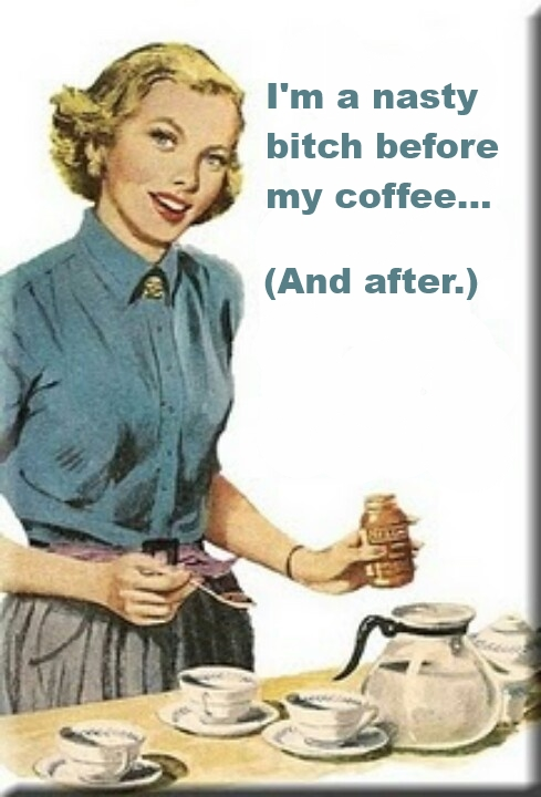 I Am A Nasty Bitch Before My Coffee And After Funny Vintage Meme Image