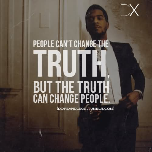 People Cant Change The Truth But The Truth Can Change People