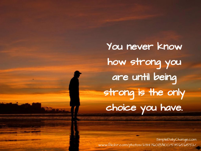 You Never Know How Strong You Are Until Being Strong Is The Only