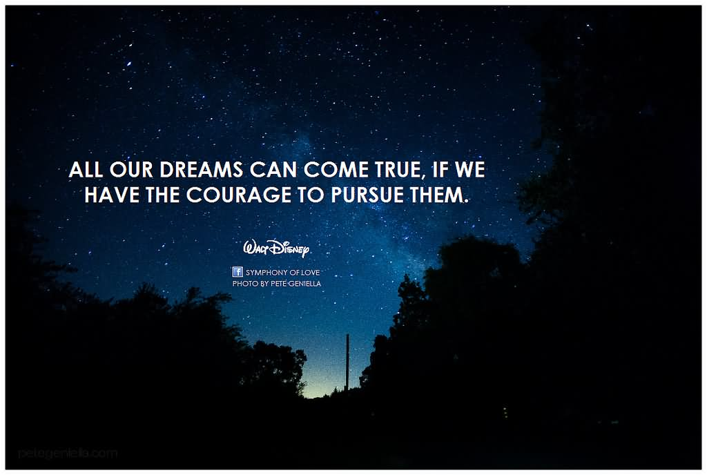 All our dreams can come true — if we have the courage to pursue them.