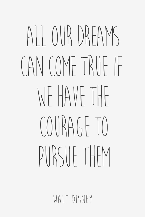 All our dreams can come true — if we have the courage to pursue them.  (6)