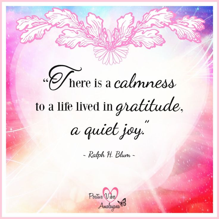 There Is A Calmness To A Life Lived In Gratitude A Quiet Joy
