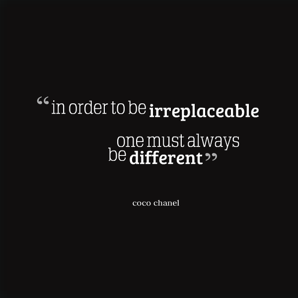 In order to be irreplaceable one must always be different. (1)