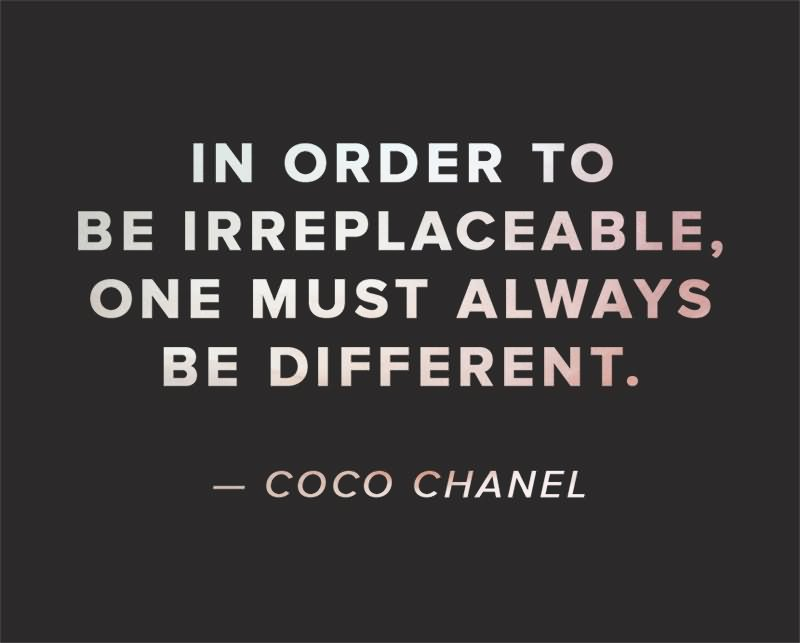 In order to be irreplaceable one must always be different. (4)