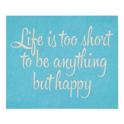 Life Is Too Short To Be Anything But Happy (2)