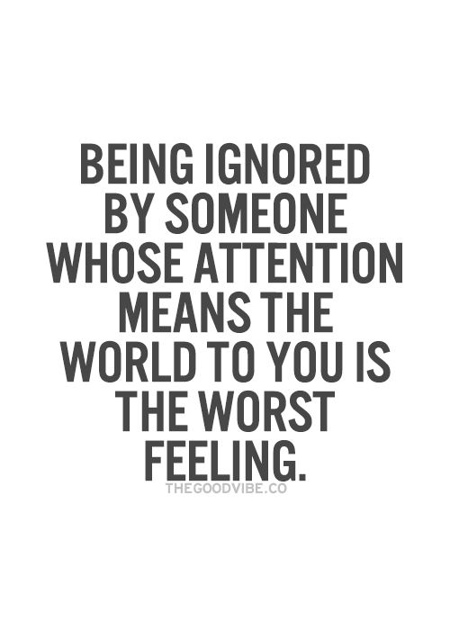 Being Ignored By Someone Whose Attention Means The World