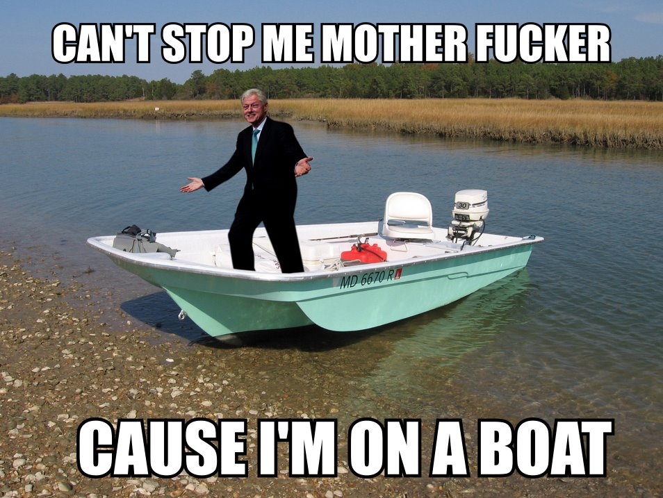 Cant Stop Me Mother Fucker Cause I Am On A Boat Funny Bill Clinton Meme can't stop me mother fucker cause i am on a boat funny bill,Boat Meme