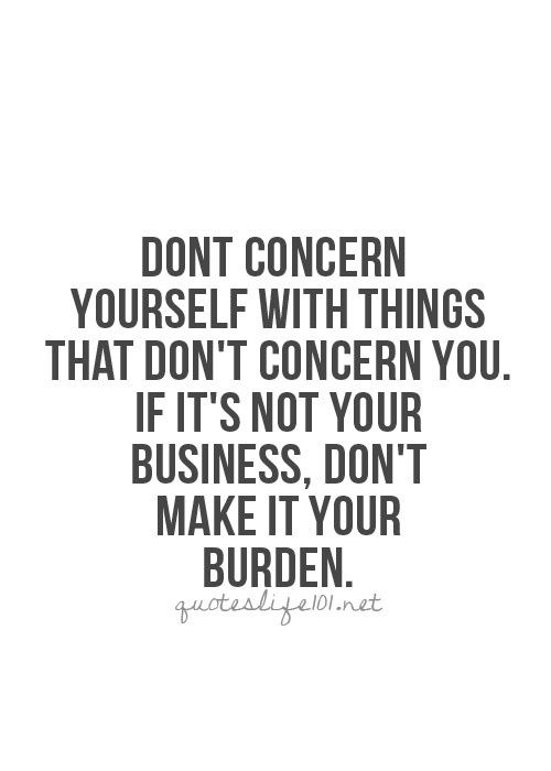 https://www.askideas.com/media/26/Dont-concern-yourself-with-things-that-dont-concern-you.-If-its-not-ypur-business-dont-make-it-your-burden..jpg