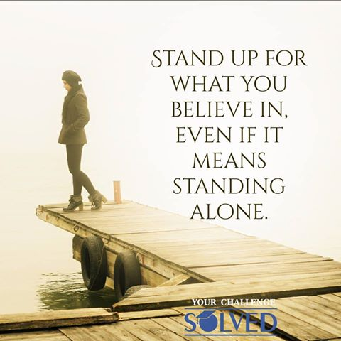 Stand Up For What You Believe In Even If It Means