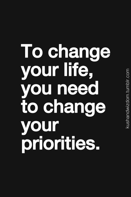 To change your life, you need to change your priorties.