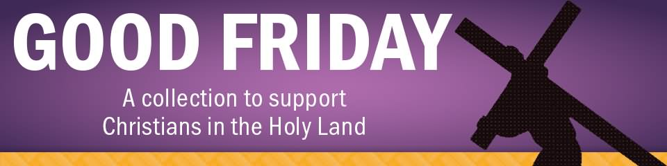 Good Friday A Collection To Support Christians In The Holy Land