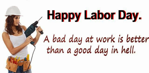 Happy Labour Day A Bad Day At Work Is Better Than A Good Day In Hell