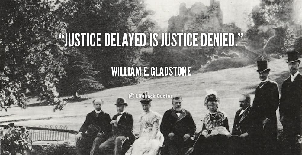 justice delayed is justice denied Justice delayed is justice denied - william e gladstone quotes from  brainyquotecom.