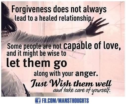 Forgiveness Does Not Always Lead To A Healed Relationship. Some People Are  Not Capable Of Love, And It Might Be Wise To Let Them Go Along With Your  Anger.